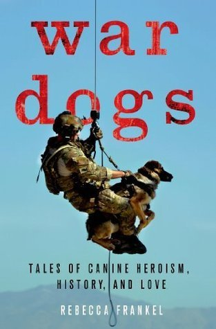 War Dogs: Tales of Canine Heroism, History, and Love  by  Rebecca Frankel