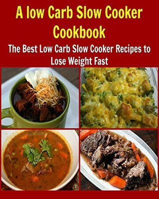 A Low Carb Slow Cooker Cookbook: The Best Low Carb Slow Cooker Recipes to Lose Weight Fast  by  Deniz Oglo