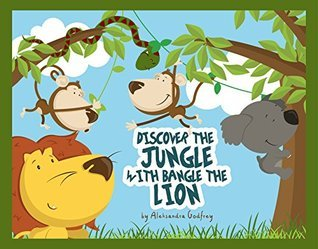 Discover The Jungle With Bangle The Lion!: A Fun, Informative Story About Animals And Making Friends  by  Aleksandra Godfrey