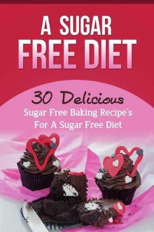 A Sugar Free Diet: 30 Delicious Sugar Free Baking Recipes for a Sugar Free Diet Brian Rogers