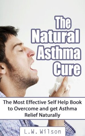 The Natural Asthma Cure: The Most Effective Self Help Book to Overcome and Get Asthma Relief Naturally  by  L.W. Wilson