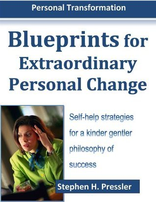 Blueprints for Extraordinary Personal Change: Self-Help Strategies (Personal Transformation Book 1)  by  Stephen H. Pressler