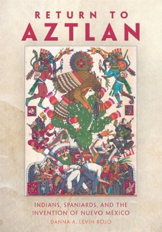 Return to Aztlan: Indians, Spaniards, and the Invention of Nuevo México Danna Levin Rojo