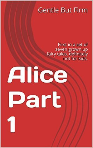 Alice Part 1: First in a set of seven grown up fairy tales, definitely not for kids.  by  Gentle But Firm