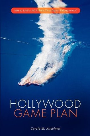Hollywood Game Plan: How to Land a Job in Film, TV and Digital Entertainment  by  Carole Kirschner