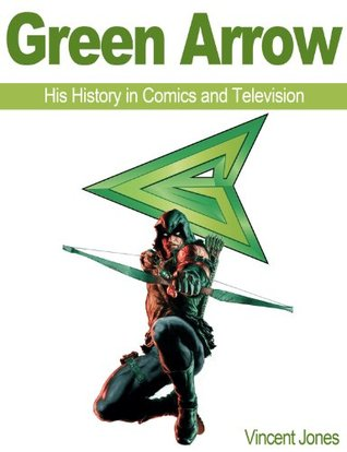 Green Arrow: His History in Comics and Television Vincent Jones
