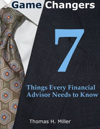 Game Changers: 7 Things Every Financial Advisor Needs to Know  by  Thomas Miller