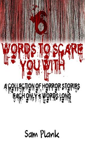 6 Words to Scare You With: A Collection of Horror Stories Each Only 6 Words Long  by  Sam Plank