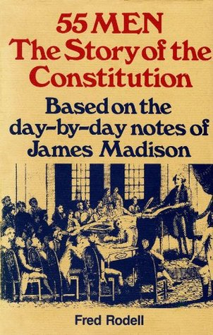 55 Men, The Story of Constitution: Based on the Day-by-Day Notes of James Madison  by  Fred Rodell