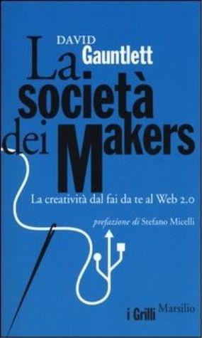 La società dei makers. La creatività dal fai da te al web 2.0 David Gauntlett