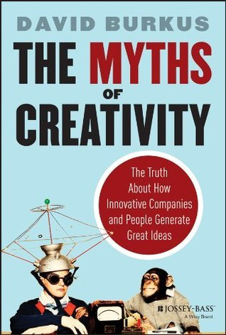 The Myths of Creativity: The Truth About How Innovative Companies and People Generate Great Ideas  by  David Burkus