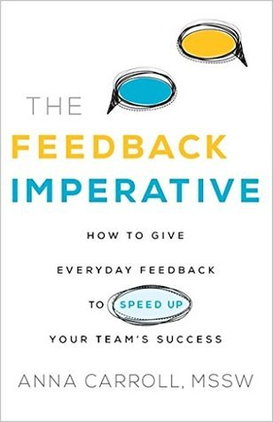 The Feedback Imperative: How to Give Everyday Feedback to Speed Up Your Teams Success  by  Anna Carroll