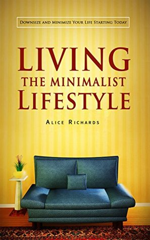 Living The Minimalist Lifestyle: Downsize And Minimize Your Life Starting Today  by  Alice Richards