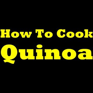 How To Cook Quinoa - Cooking Quinoa Is Easy! Learn How To Cook Quinoa And Discover Great Ideas For Quinoa Recipes! Claire D. Forbes