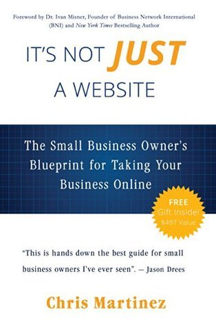 Its Not Just A Website: The Small Business Owners Blueprint for Taking Your Business Online  by  Chris Martinez