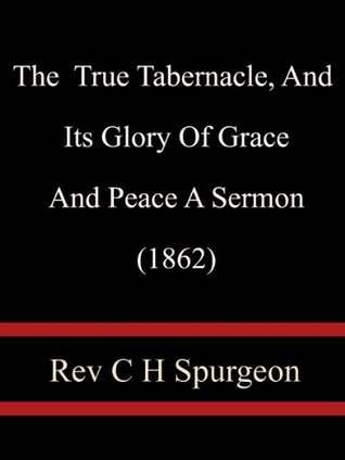 The True Tabernacle, And Its Glory Of Grace And Peace A Sermon (1862) - Rev C. H. Spurgeon  by  Rev C. H. Spurgeon