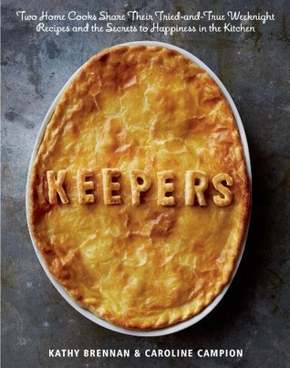 Keepers: Two Home Cooks Share Their Tried-and-True Weeknight Recipes and the Secrets to Happiness in the Kitchen  by  Kathy Brennan