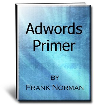 Adwords Primer - Guide To Pay Per Click Advertising with Google  by  Frank  Norman