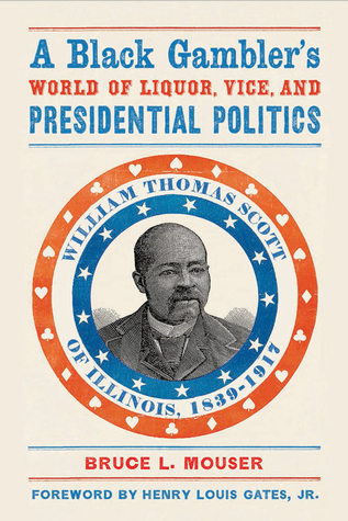 A Black Gambler's World of Liquor, Vice, and Presidential Politics: William Thomas Scott of Illinois, 1839–1917  by  Bruce L. Mouser