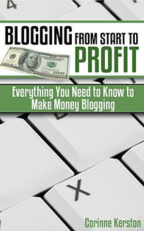 Blogging From Start to Profit: Everything You Need to Know to Make Money Blogging  by  Corinne Kerston