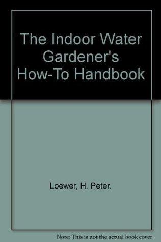 The Indoor Water Gardeners How-To Handbook  by  H. Peter. Loewer