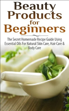 Beauty Products for Beginners: The Secret Homemade Recipe Guide Using Essential Oils for Natural Skin Care, Hair Care and Body Care  by  Lindsey Pylarinos