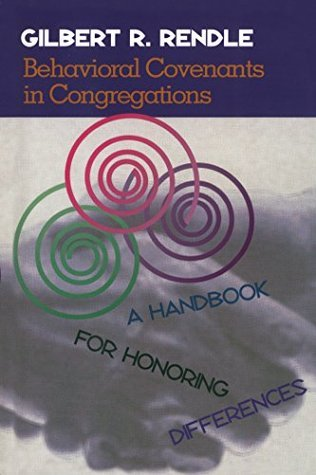 Behavioral Covenants in Congregations: A Handbook for Honoring Differences Gil Rendle