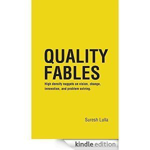 Quality Fables: High density nuggets on vision, change, innovation, and problem solving. Suresh Lulla