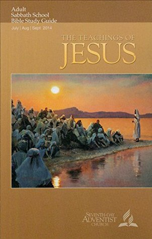 The Teachings of Jesus - Adult Sabbath School Bible Study  by  Carlos Steger