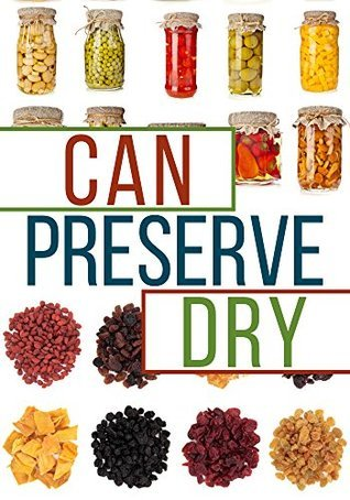 Can, Preserve, and Dry: A Beginners Guide To Canning, Preserving, and Dehydrating your Food Brian Night