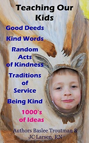 Teaching our Kids Good Deeds Kind Word Act of Kindness: Traditions of Service for Children (Parenting Children Books Book 1)  by  Baslee Troutman