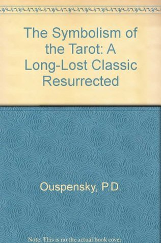 Symbolism of the Tarot: A Long-Lost Classic Resurrected  by  P.D. Uspensky