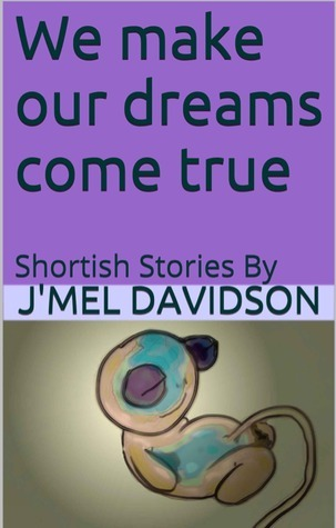 We make our dreams come true: Shortish Stories  by  JMel Davidson