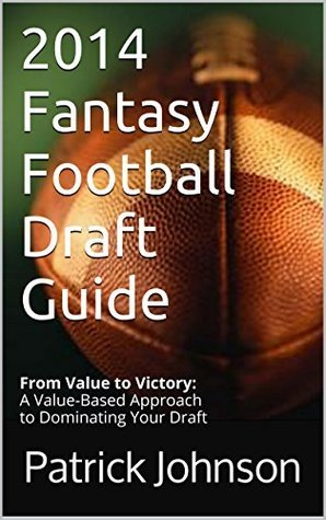 2014 Fantasy Football Draft Guide: From Value to Victory: A Value-Based Approach to Dominating Your Draft  by  Patrick Johnson