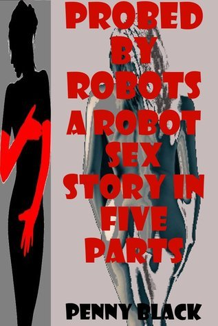 PROBED BY ROBOTS: A ROBOT SEX EROTICA STORY IN FIVE PARTS  by  Penny Black