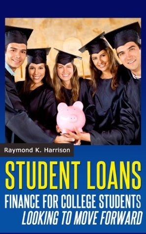 Student Loans: Finance for College Students Looking To Move Forward Raymond K. Harrison