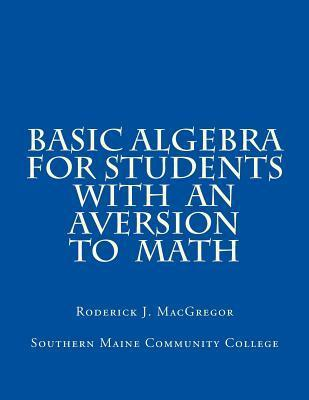 Basic Algebra for Students with an Aversion to Math  by  MR Roderick J MacGregor