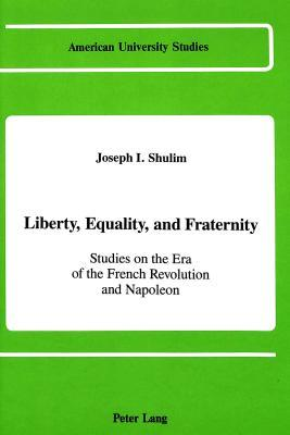 Liberty, Equality, And Fraternity: Studies On The Era Of The French Revolution And Napoleon Joseph I. Shulim