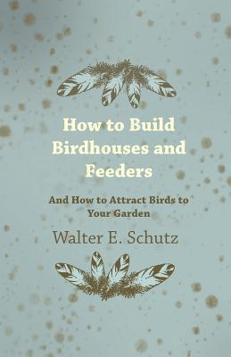 How to Build Birdhouses and Feeders - And How to Attract Birhow to Build Birdhouses and Feeders - And How to Attract Birds to Your Garden DS to Your G  by  Walter Schutz
