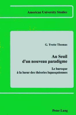 Au Seuil DUn Nouveau Paradigme: Le Baroque a la Lueur Des Theories Lupasquiennes  by  G. Yvette Thomas