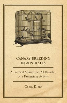 Canary Breeding in Australia - A Practical Volume on All Branches of a Fascinating Activity Cyril Kirby