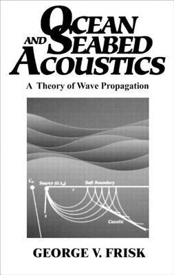 Ocean and Seabed Acoustics: A Theory of Wave Propagation  by  George V Frisk