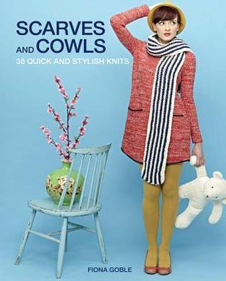 Scarves and Cowls: 36 Quick and Stylish Knits  by  Fiona Goble