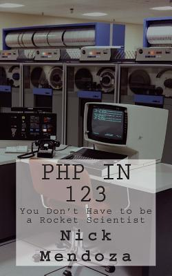 PHP in 123: You Dont Have to Be a Rocket Scientist Nick Mendoza
