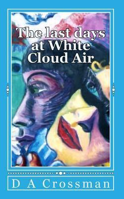 The Last Days at White Cloud Air: Interviews from the Macrocapa Lounge D.A. Crossman