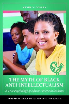The Myth of Black Anti-Intellectualism: A True Psychology of African American Students Kevin O Cokley