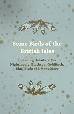 Some Birds of the British Isles - Including Details of the Nightingale, Blackcap, Goldfinch, Blackbirds and Many More Anonymous