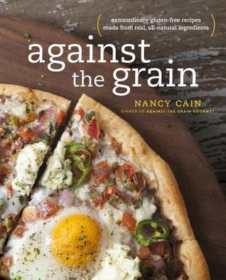 Against the Grain: Real Ingredients from Whole Foods, No Additives or Chemicals-- the Way Gluten-Free Should Be Nancy Cain