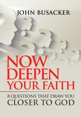 Now Deepen Your Faith: 8 Questions that Draw You Closer to God  by  John Busacker