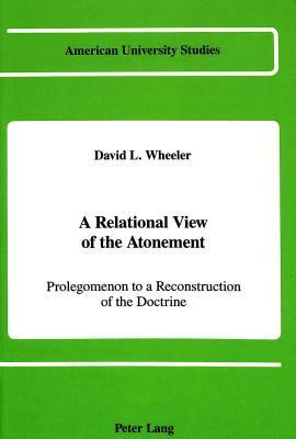 A Relational View Of The Atonement: Prolegomenon To A Reconstruction Of The Doctrine  by  David L. Wheeler
